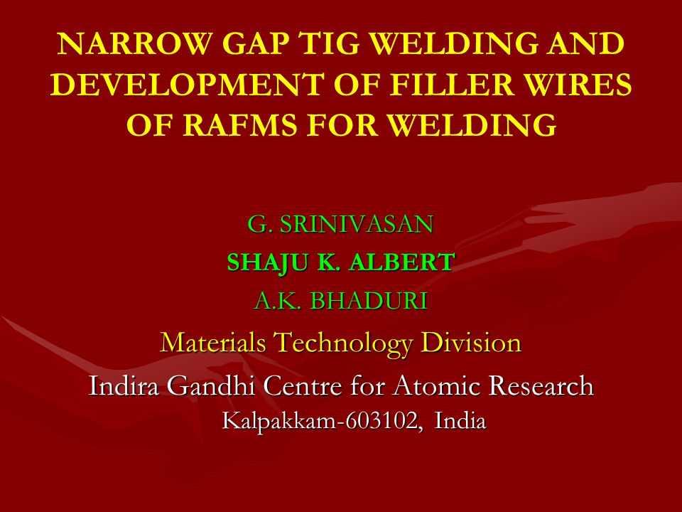 NARROW GAP TIG WELDING AND DEVELOPMENT OF FILLER WIRES OF RAFMS FOR WELDING G. SRINIVASAN SHAJU K. ALBERT A.K. BHADURI Materials Technology Division I