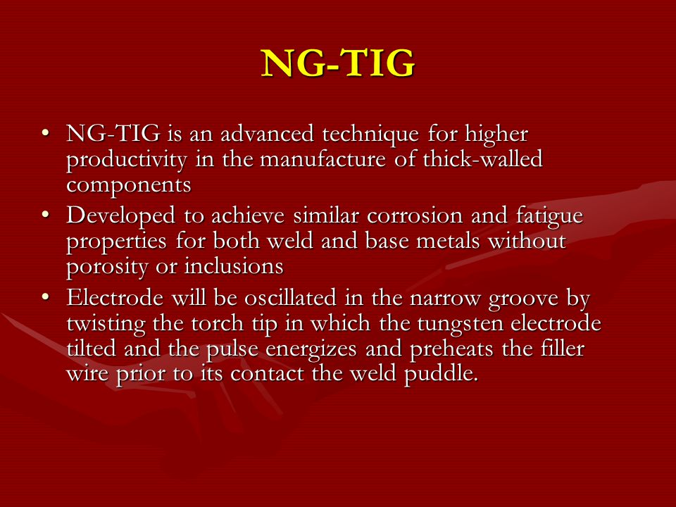 NG-TIG Excellent mechanical properties- comparable to BMExcellent mechanical properties- comparable to BM Ensures high weld quality and high efficiencyEnsures high weld quality and high efficiency Volume of weld metal deposited and total heat input teo the weld are lower than in conventional TIGVolume of weld metal deposited and total heat input teo the weld are lower than in conventional TIG Results in a favorable residual stress profile in the HAZResults in a favorable residual stress profile in the HAZ NG-TIG technique is considered for the fabrication of the various components of TBM especially in site welding where other joining techniques cannot used.NG-TIG technique is considered for the fabrication of the various components of TBM especially in site welding where other joining techniques cannot used.