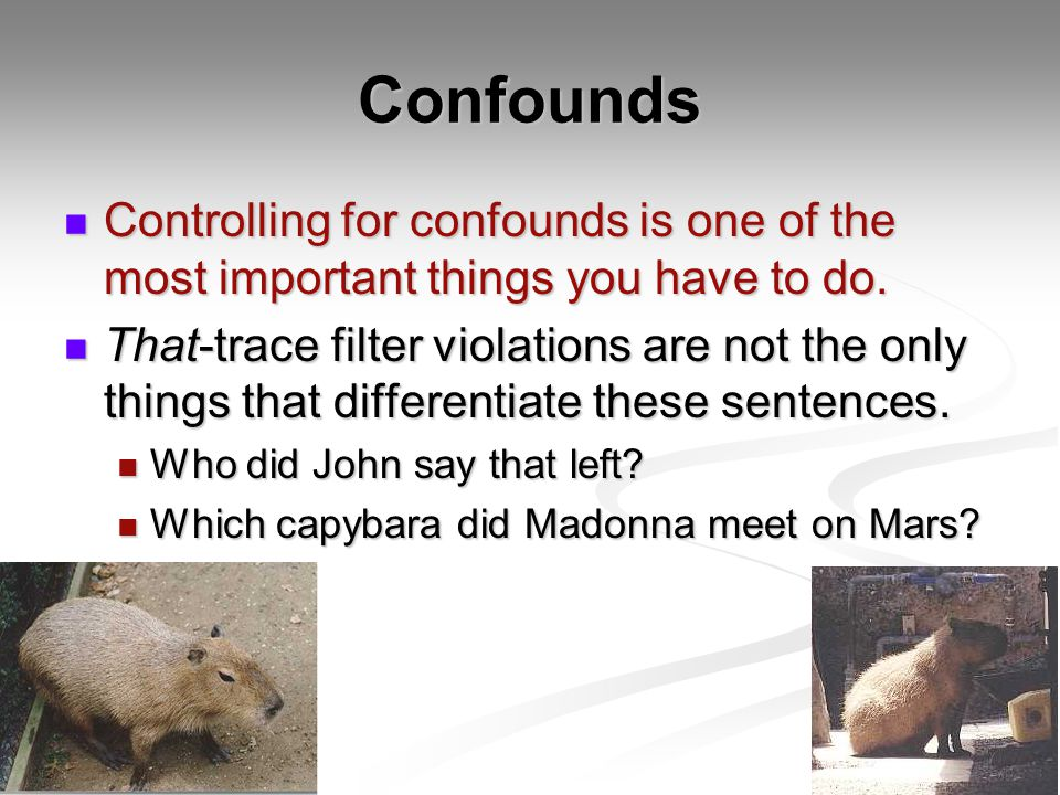 Confounds Controlling for confounds is one of the most important things you have to do.