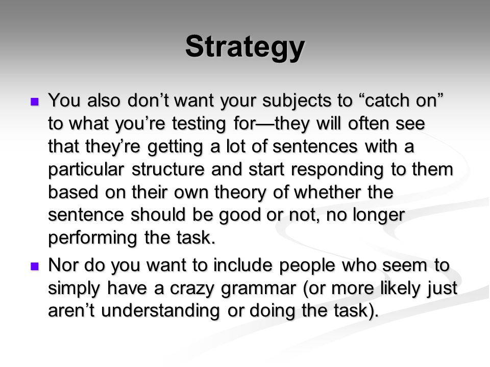 Strategy You also don't want your subjects to catch on to what you're testing for—they will often see that they're getting a lot of sentences with a particular structure and start responding to them based on their own theory of whether the sentence should be good or not, no longer performing the task.