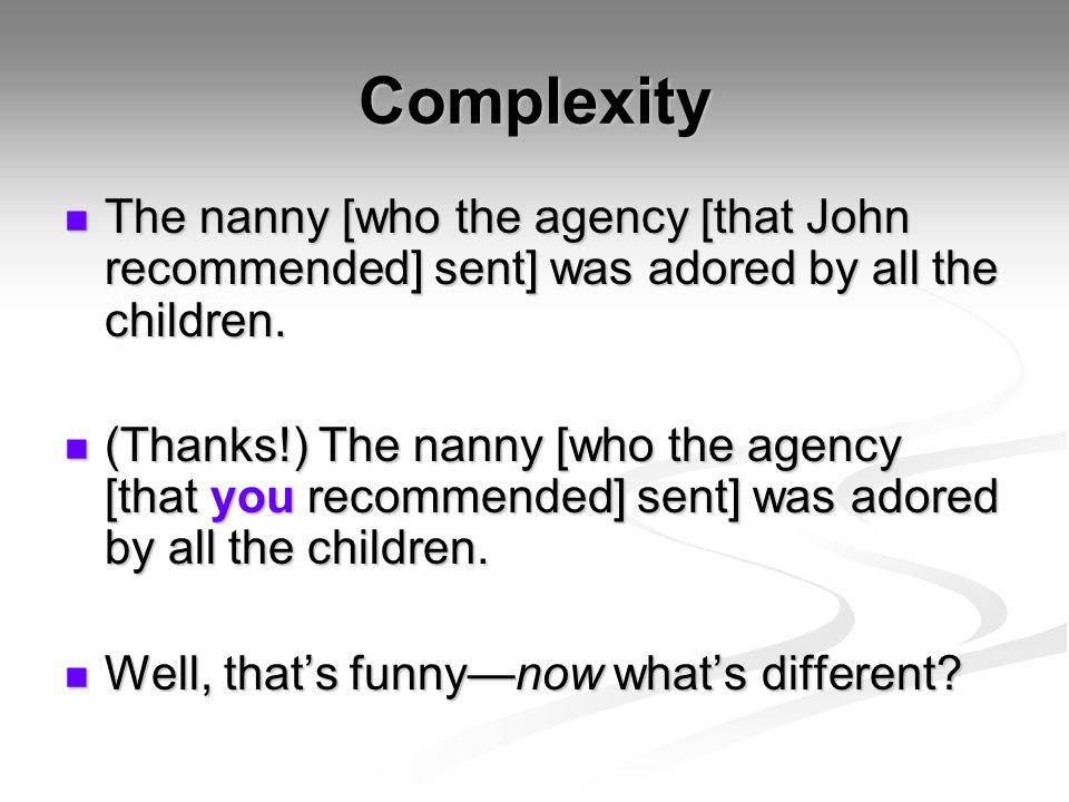Complexity The nanny [who the agency [that John recommended] sent] was adored by all the children.