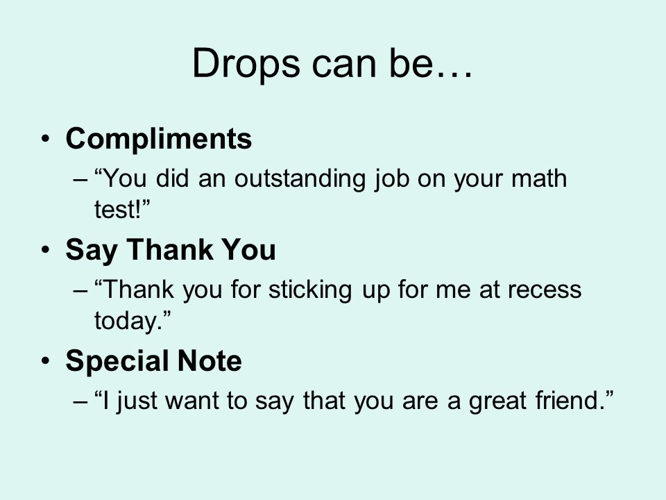 Drops can be… Compliments – You did an outstanding job on your math test! Say Thank You – Thank you for sticking up for me at recess today. Special Note – I just want to say that you are a great friend.