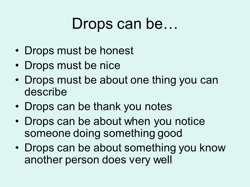 Drops can be… Drops must be honest Drops must be nice Drops must be about one thing you can describe Drops can be thank you notes Drops can be about when you notice someone doing something good Drops can be about something you know another person does very well