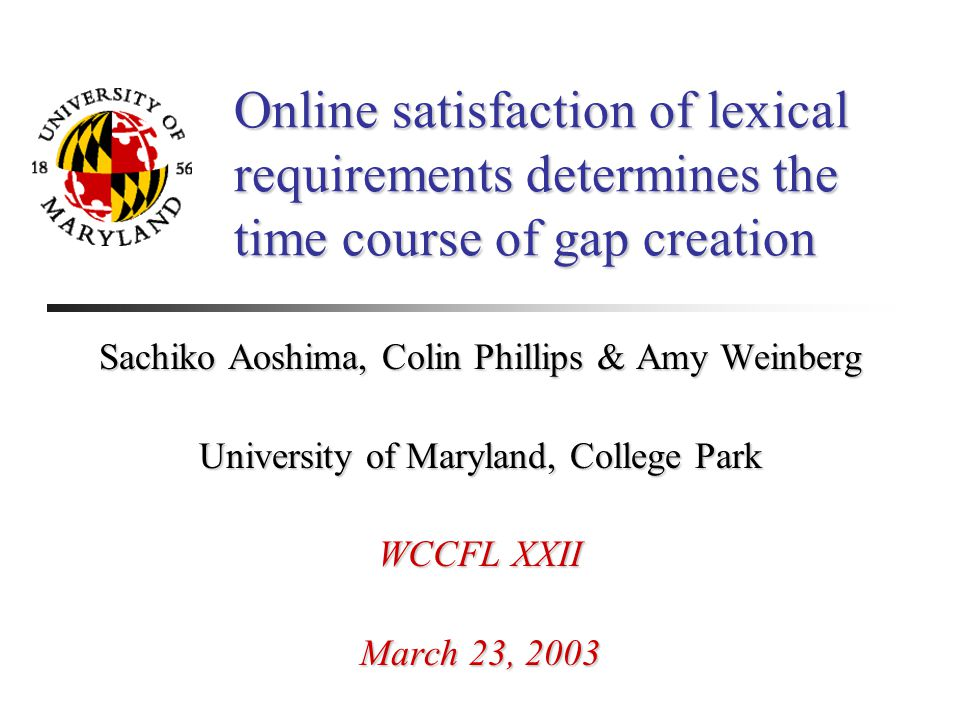 Online satisfaction of lexical requirements determines the time course of gap creation Sachiko Aoshima, Colin Phillips & Amy Weinberg University of Maryland, College Park WCCFL XXII March 23, 2003