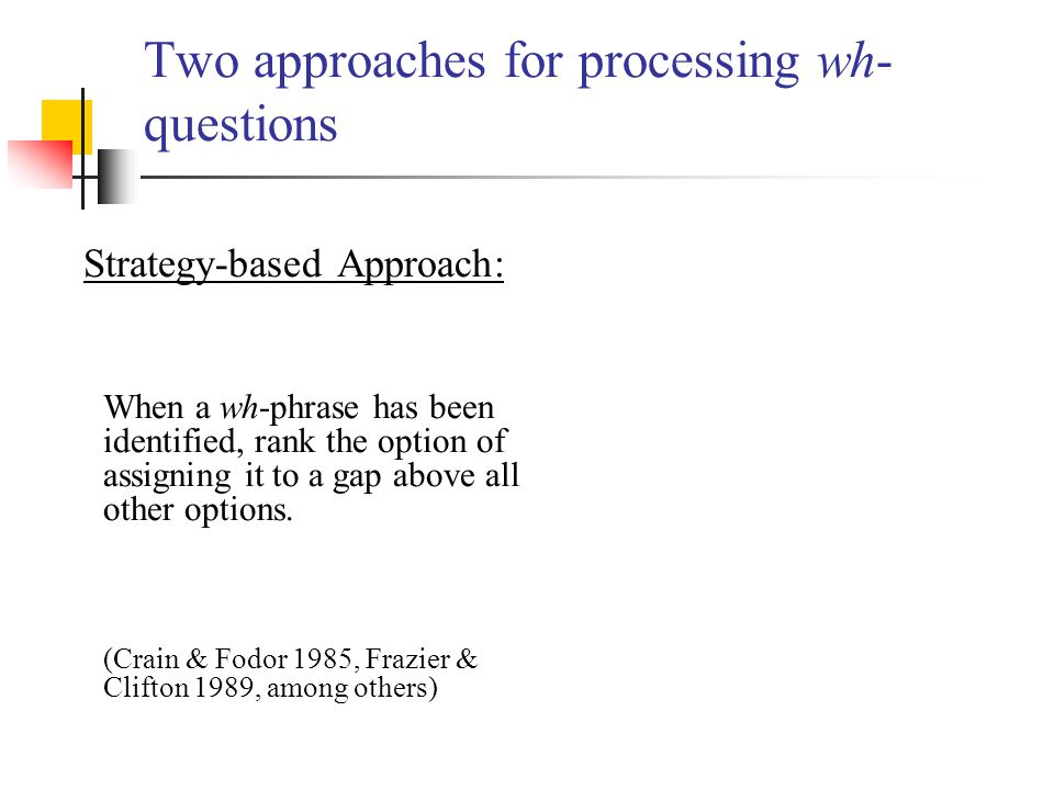 Two approaches for processing wh- questions Strategy-based Approach: When a wh-phrase has been identified, rank the option of assigning it to a gap ab