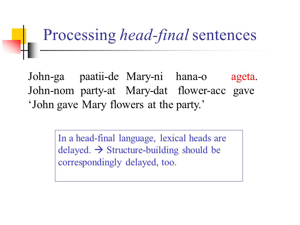 Processing head-final sentences In a head-final language, lexical heads are delayed.  Structure-building should be correspondingly delayed, too. John