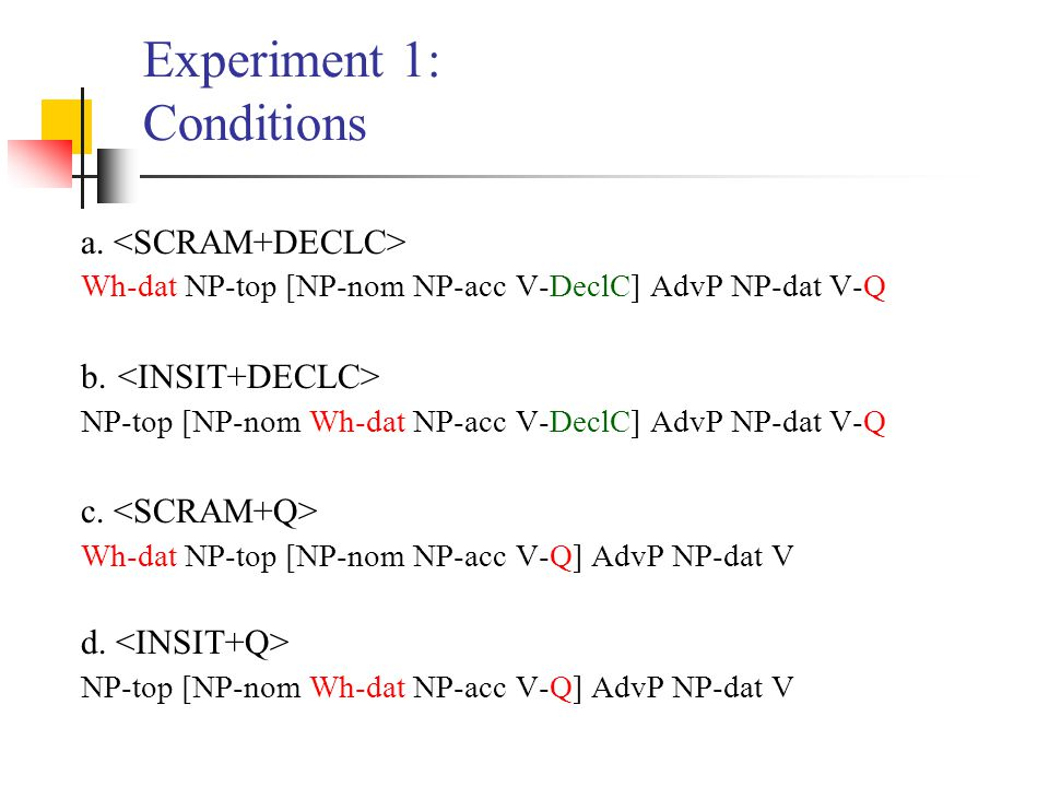 Experiment 1: Conditions a. Wh-dat NP-top [NP-nom NP-acc V-DeclC] AdvP NP-dat V-Q b.