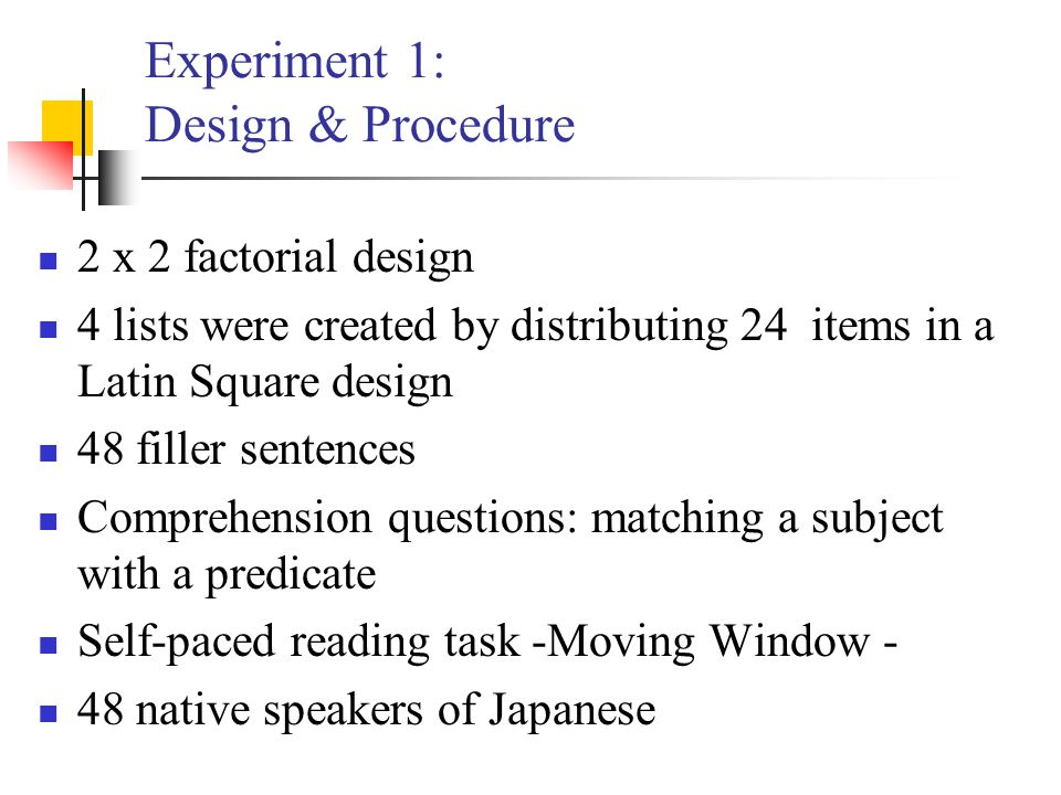 Experiment 1: Design & Procedure 2 x 2 factorial design 4 lists were created by distributing 24 items in a Latin Square design 48 filler sentences Com