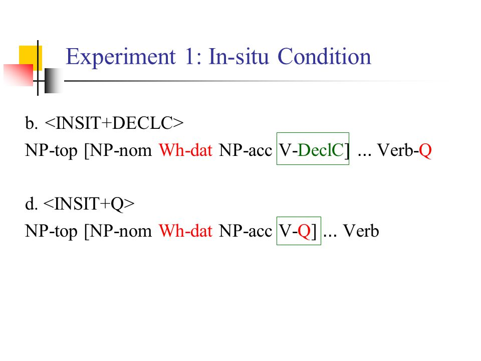 Experiment 1: In-situ Condition b. NP-top [NP-nom Wh-dat NP-acc V-DeclC] … Verb-Q d. NP-top [NP-nom Wh-dat NP-acc V-Q] … Verb