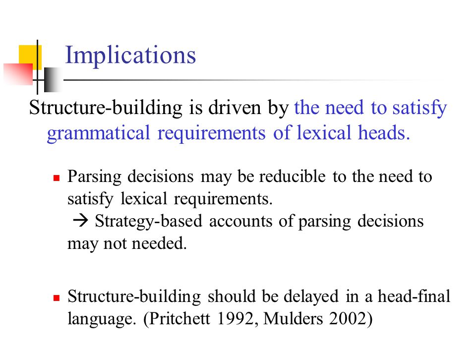 Implications Structure-building is driven by the need to satisfy grammatical requirements of lexical heads. Parsing decisions may be reducible to the