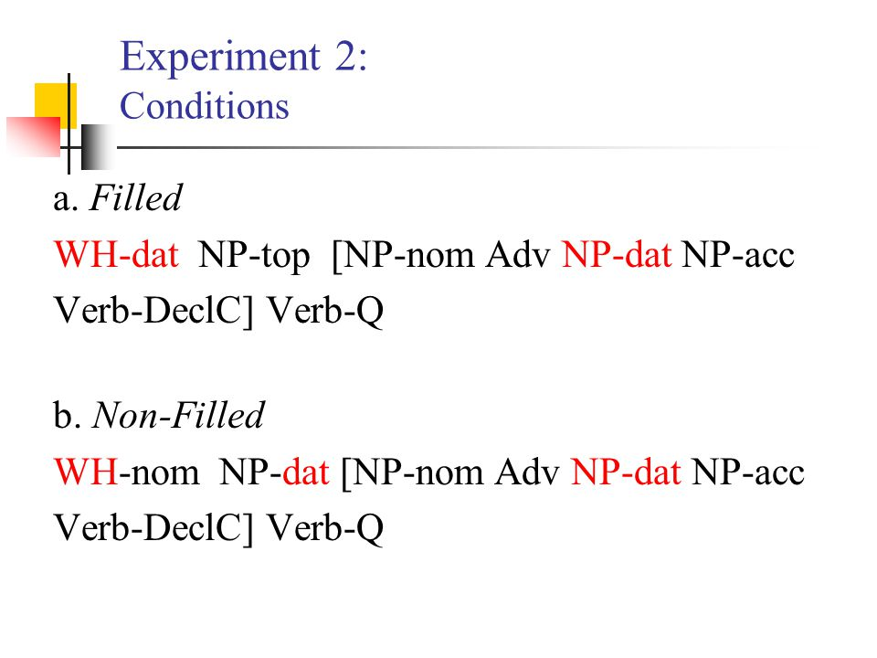 Experiment 2: Conditions a. Filled WH-dat NP-top [NP-nom Adv NP-dat NP-acc Verb-DeclC] Verb-Q b. Non-Filled WH-nom NP-dat [NP-nom Adv NP-dat NP-acc Ve