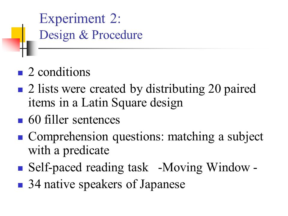 Experiment 2: Design & Procedure 2 conditions 2 lists were created by distributing 20 paired items in a Latin Square design 60 filler sentences Compre