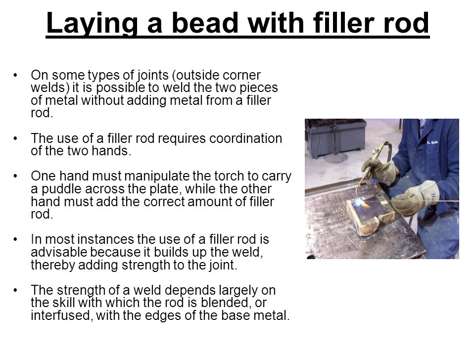 Laying a bead with filler rod On some types of joints (outside corner welds) it is possible to weld the two pieces of metal without adding metal from a filler rod.