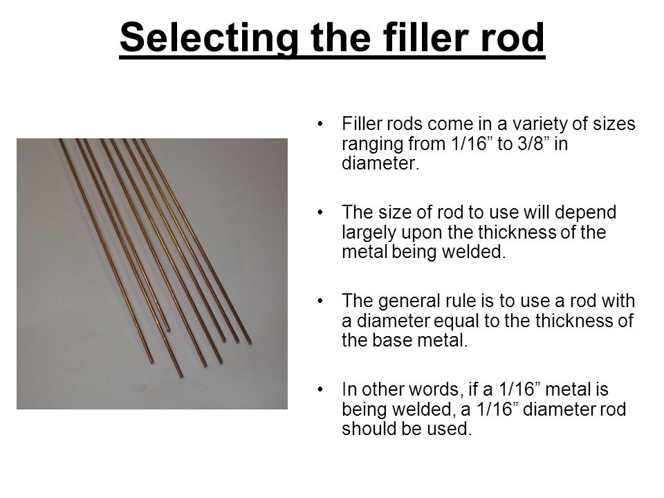 Selecting the filler rod Filler rods come in a variety of sizes ranging from 1/16 to 3/8 in diameter.