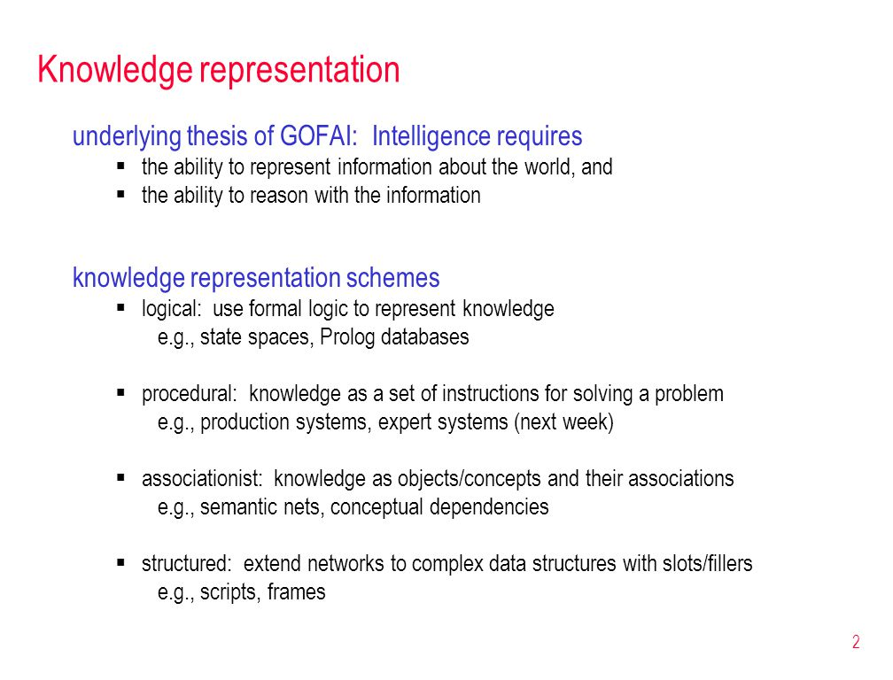 2 Knowledge representation underlying thesis of GOFAI: Intelligence requires  the ability to represent information about the world, and  the ability to reason with the information knowledge representation schemes  logical: use formal logic to represent knowledge e.g., state spaces, Prolog databases  procedural: knowledge as a set of instructions for solving a problem e.g., production systems, expert systems (next week)  associationist: knowledge as objects/concepts and their associations e.g., semantic nets, conceptual dependencies  structured: extend networks to complex data structures with slots/fillers e.g., scripts, frames