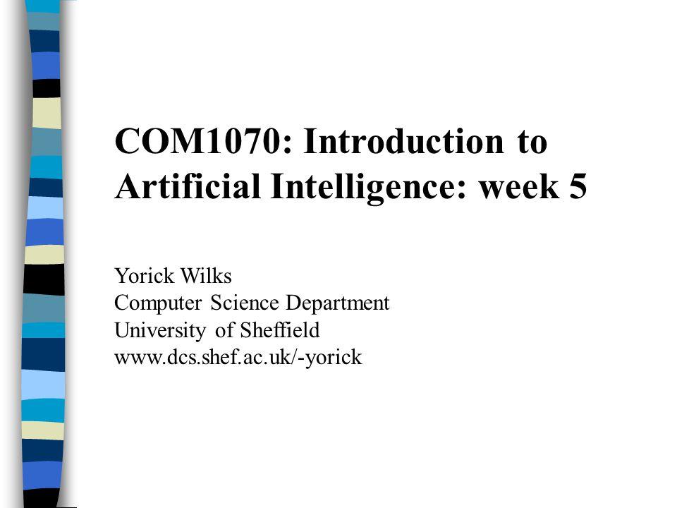 COM1070: Introduction to Artificial Intelligence: week 5 Yorick Wilks Computer Science Department University of Sheffield www.dcs.shef.ac.uk/-yorick