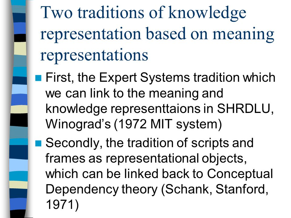 Two traditions of knowledge representation based on meaning representations First, the Expert Systems tradition which we can link to the meaning and knowledge representtaions in SHRDLU, Winograd's (1972 MIT system) Secondly, the tradition of scripts and frames as representational objects, which can be linked back to Conceptual Dependency theory (Schank, Stanford, 1971)