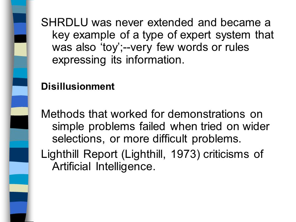 SHRDLU was never extended and became a key example of a type of expert system that was also 'toy';--very few words or rules expressing its information.