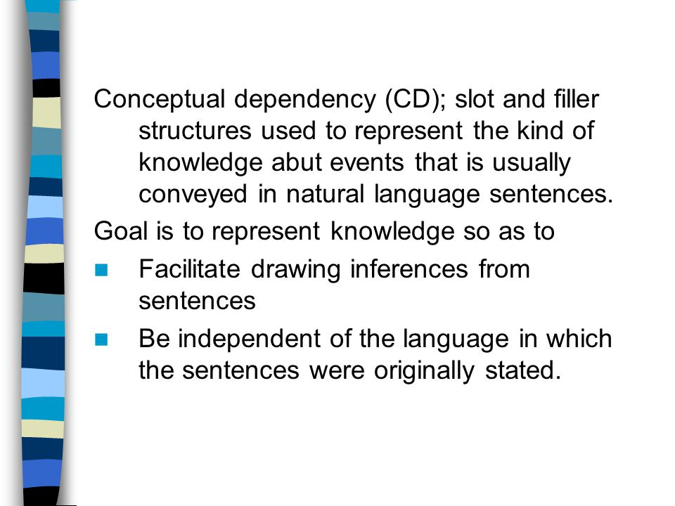 Conceptual dependency (CD); slot and filler structures used to represent the kind of knowledge abut events that is usually conveyed in natural language sentences.