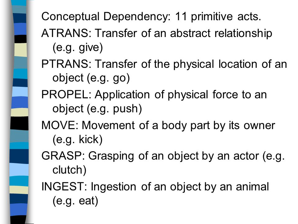 Conceptual Dependency: 11 primitive acts. ATRANS: Transfer of an abstract relationship (e.g.
