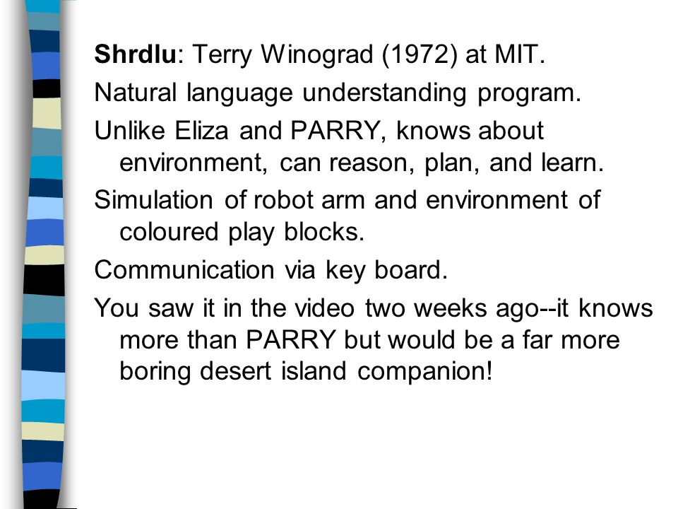 Shrdlu: Terry Winograd (1972) at MIT. Natural language understanding program.