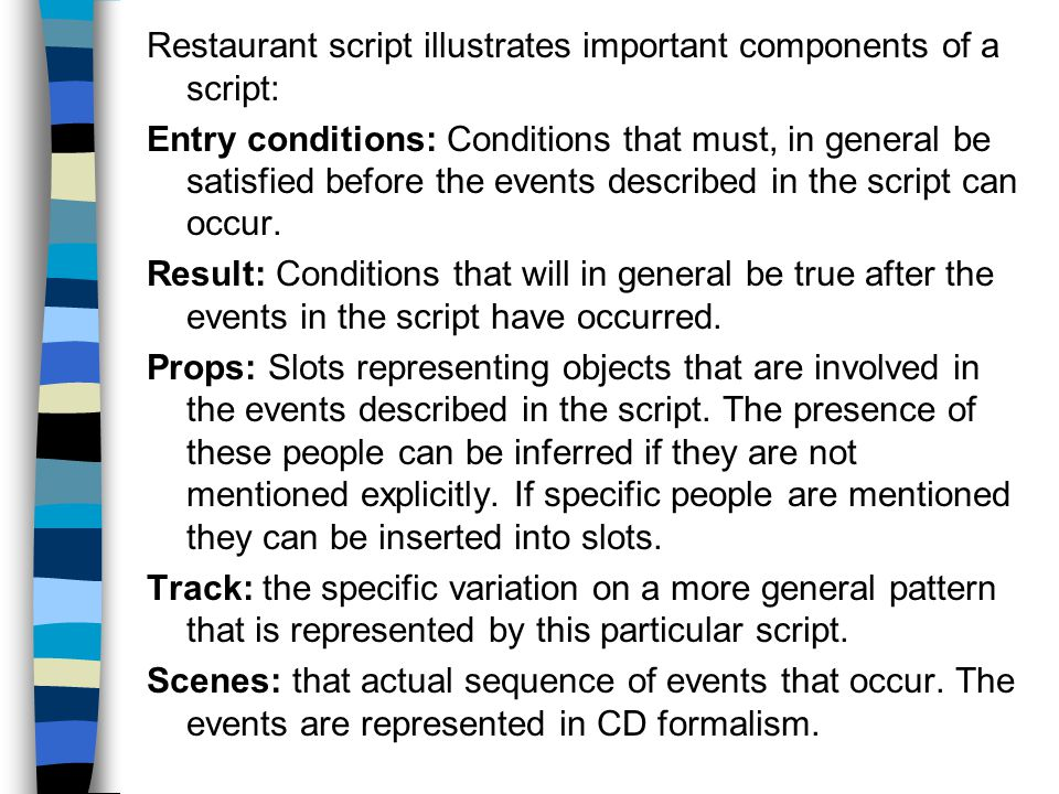 Restaurant script illustrates important components of a script: Entry conditions: Conditions that must, in general be satisfied before the events described in the script can occur.