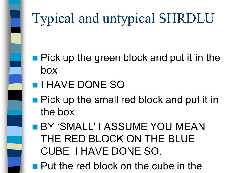 Typical and untypical SHRDLU Pick up the green block and put it in the box I HAVE DONE SO Pick up the small red block and put it in the box BY 'SMALL' I ASSUME YOU MEAN THE RED BLOCK ON THE BLUE CUBE.