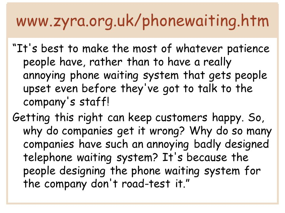 www.zyra.org.uk/phonewaiting.htm It s best to make the most of whatever patience people have, rather than to have a really annoying phone waiting system that gets people upset even before they ve got to talk to the company s staff.