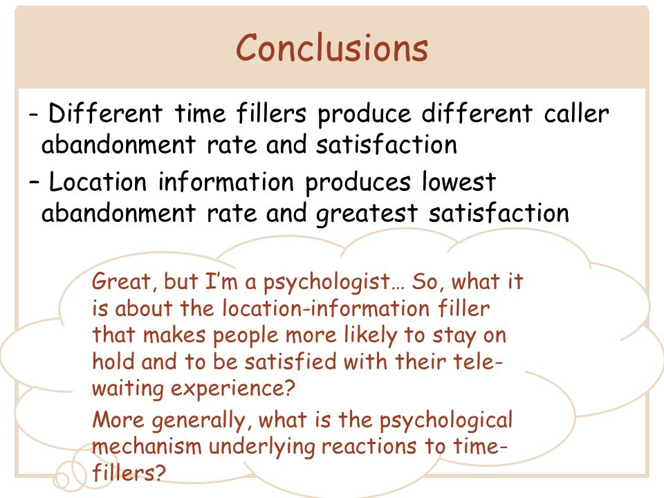 Conclusions – Different time fillers produce different caller abandonment rate and satisfaction – Location information produces lowest abandonment rate and greatest satisfaction Great, but I'm a psychologist… So, what it is about the location-information filler that makes people more likely to stay on hold and to be satisfied with their tele- waiting experience.