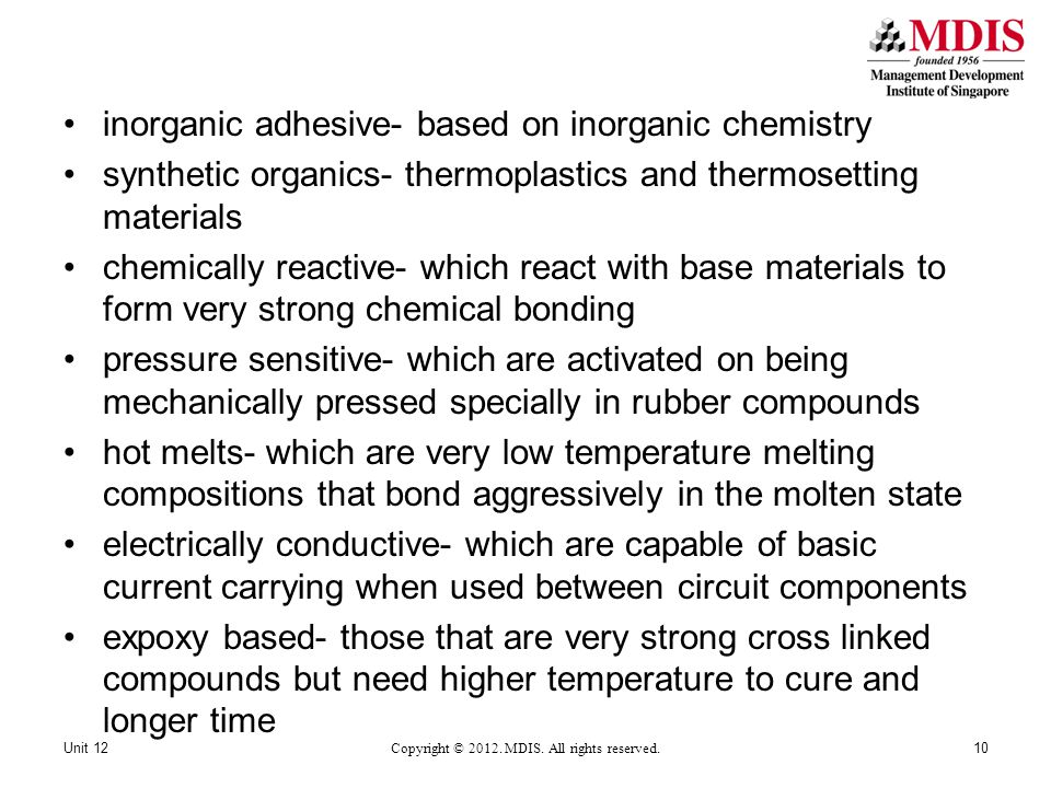 inorganic adhesive- based on inorganic chemistry synthetic organics- thermoplastics and thermosetting materials chemically reactive- which react with base materials to form very strong chemical bonding pressure sensitive- which are activated on being mechanically pressed specially in rubber compounds hot melts- which are very low temperature melting compositions that bond aggressively in the molten state electrically conductive- which are capable of basic current carrying when used between circuit components expoxy based- those that are very strong cross linked compounds but need higher temperature to cure and longer time Unit 12 Copyright © 2012.