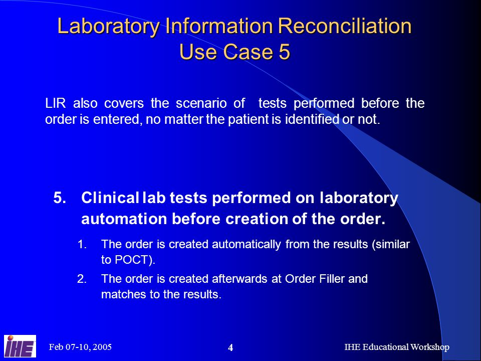 Feb 07-10, 2005IHE Educational Workshop 4 5.Clinical lab tests performed on laboratory automation before creation of the order.