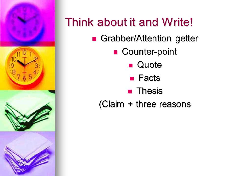 Think about it and Write! Grabber/Attention getter Grabber/Attention getter Counter-point Counter-point Quote Quote Facts Facts Thesis Thesis (Claim +