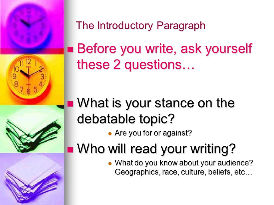 The Introductory Paragraph Before you write, ask yourself these 2 questions… Before you write, ask yourself these 2 questions… What is your stance on the debatable topic.