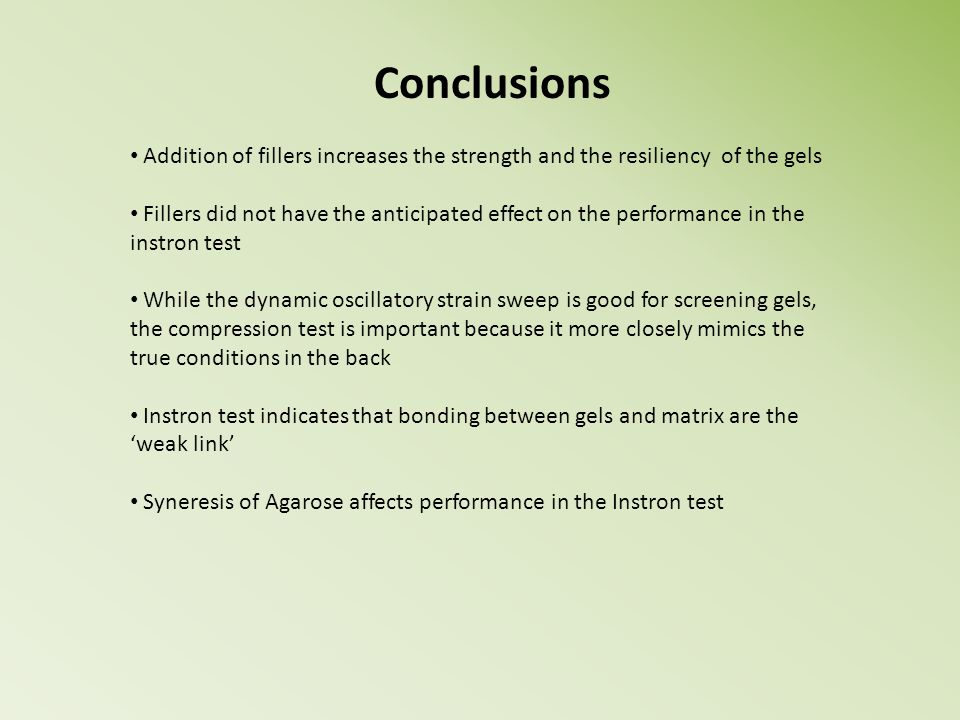 Conclusions Addition of fillers increases the strength and the resiliency of the gels Fillers did not have the anticipated effect on the performance i