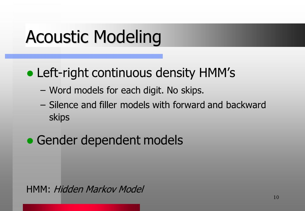 10 Acoustic Modeling Left-right continuous density HMM's –Word models for each digit.