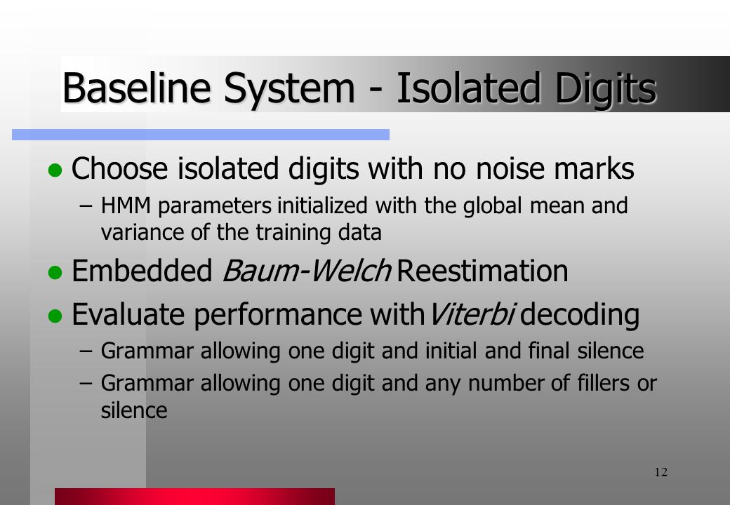 12 Baseline System - Isolated Digits Choose isolated digits with no noise marks –HMM parameters initialized with the global mean and variance of the training data Embedded Baum-Welch Reestimation Evaluate performance withViterbi decoding –Grammar allowing one digit and initial and final silence –Grammar allowing one digit and any number of fillers or silence