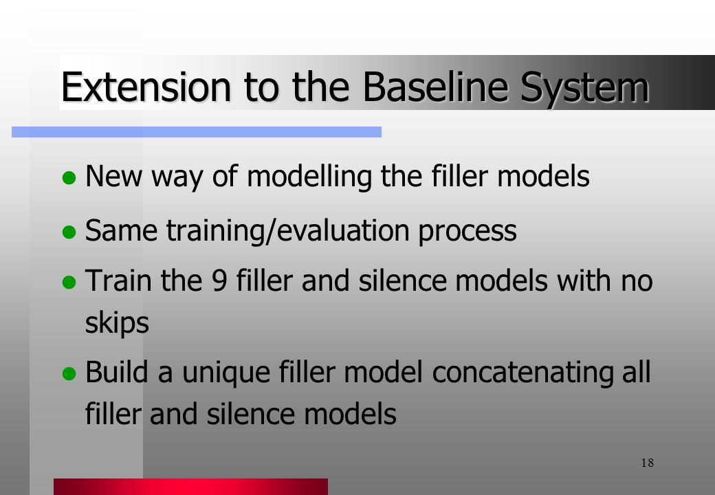 18 Extension to the Baseline System New way of modelling the filler models Same training/evaluation process Train the 9 filler and silence models with no skips Build a unique filler model concatenating all filler and silence models