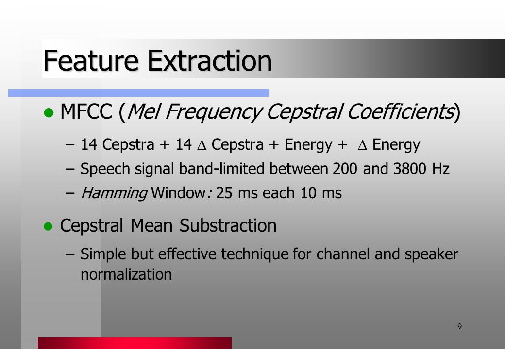 9 Feature Extraction MFCC (Mel Frequency Cepstral Coefficients) –14 Cepstra + 14  Cepstra + Energy +  Energy –Speech signal band-limited between 200 and 3800 Hz –Hamming Window: 25 ms each 10 ms Cepstral Mean Substraction –Simple but effective technique for channel and speaker normalization
