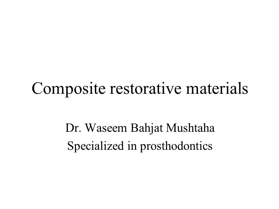 Composite restorative materials Dr. Waseem Bahjat Mushtaha Specialized in prosthodontics