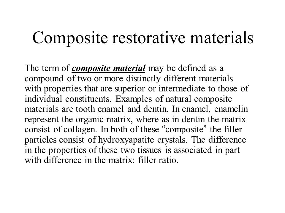 Composite restorative materials The term of composite material may be defined as a compound of two or more distinctly different materials with properties that are superior or intermediate to those of individual constituents.