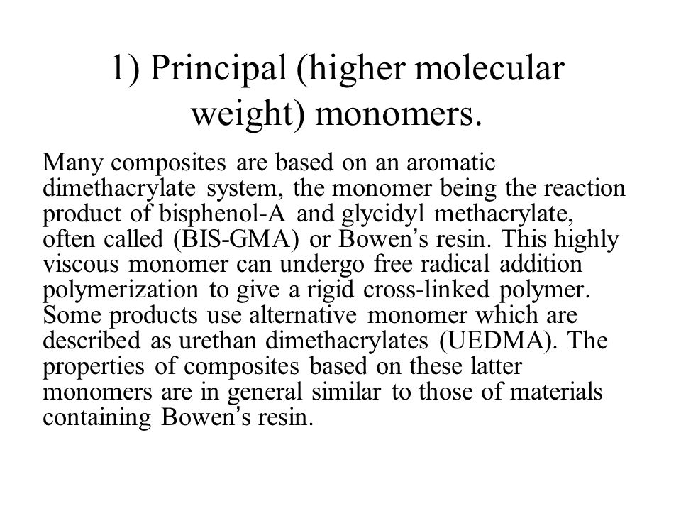 1) Principal (higher molecular weight) monomers. Many composites are based on an aromatic dimethacrylate system, the monomer being the reaction produc