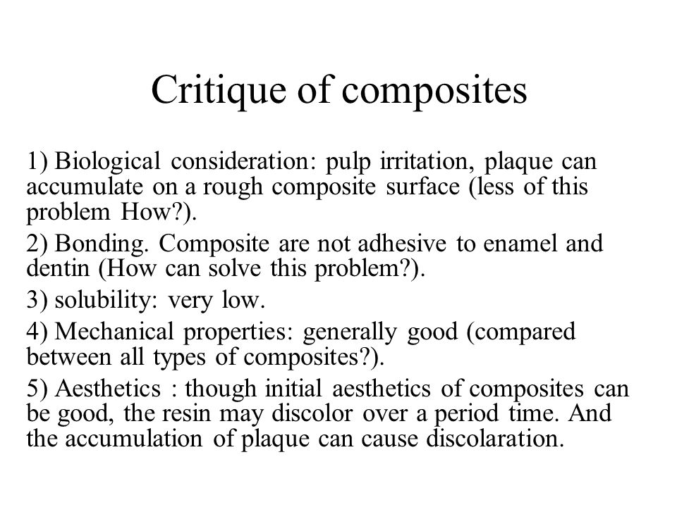 Critique of composites 1) Biological consideration: pulp irritation, plaque can accumulate on a rough composite surface (less of this problem How?). 2