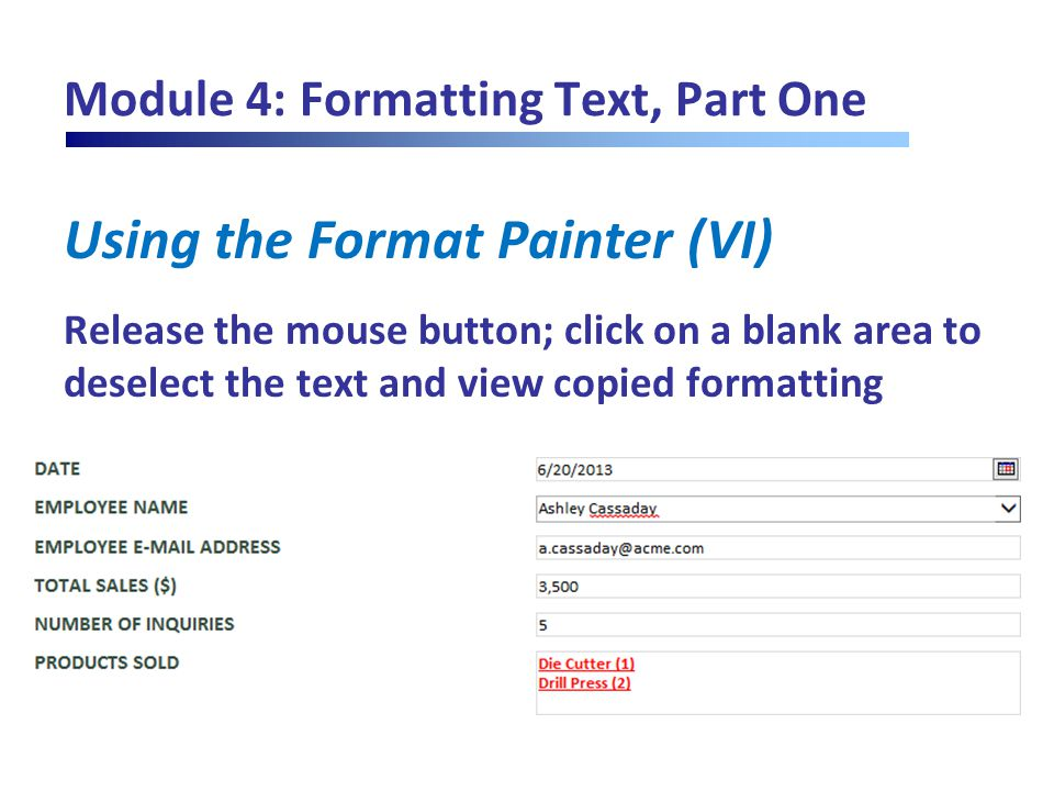 Module 4: Formatting Text, Part One Using the Format Painter (VI) Release the mouse button; click on a blank area to deselect the text and view copied