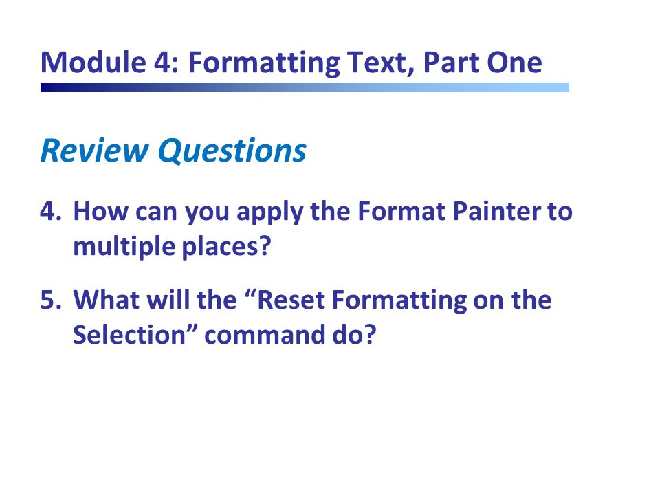 "Review Questions Module 4: Formatting Text, Part One 4.How can you apply the Format Painter to multiple places? 5.What will the ""Reset Formatting on t"