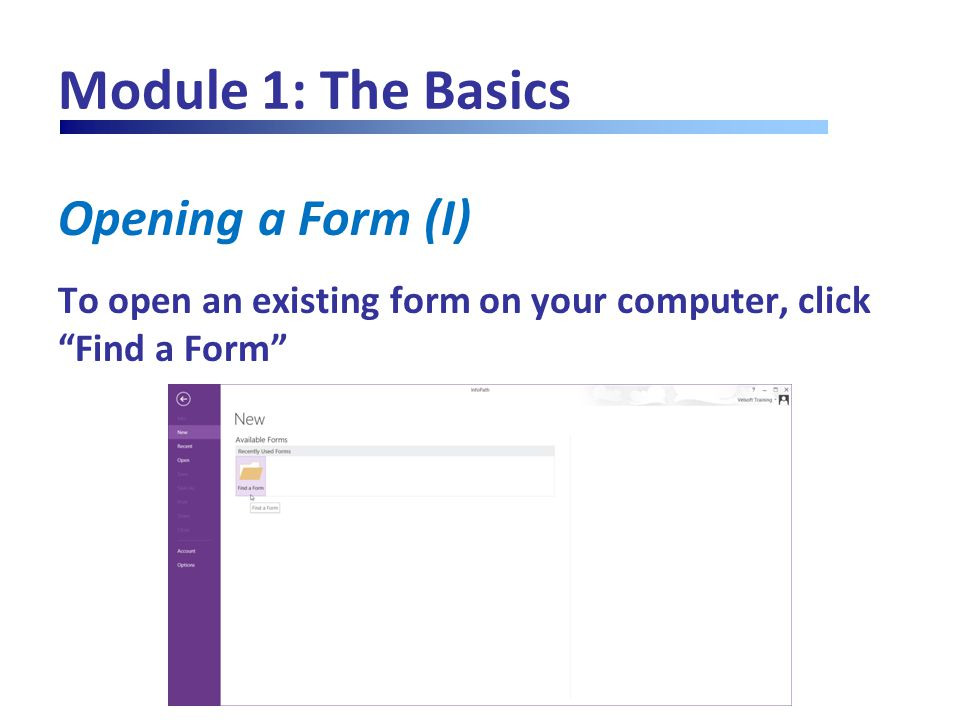 "Module 1: The Basics Opening a Form (I) To open an existing form on your computer, click ""Find a Form"""