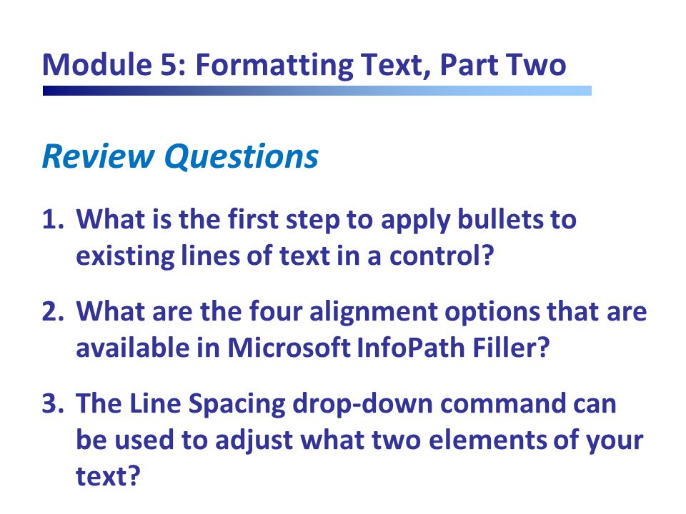 Review Questions Module 5: Formatting Text, Part Two 1.What is the first step to apply bullets to existing lines of text in a control? 2.What are the