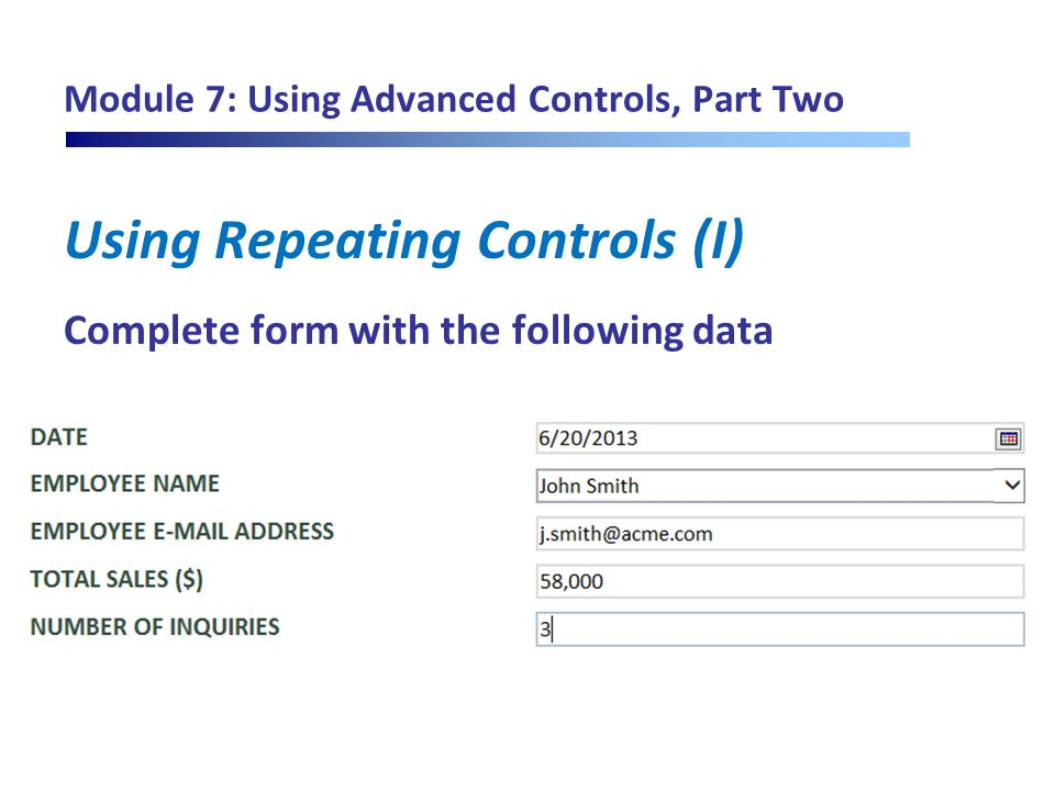 Module 7: Using Advanced Controls, Part Two Using Repeating Controls (I) Complete form with the following data