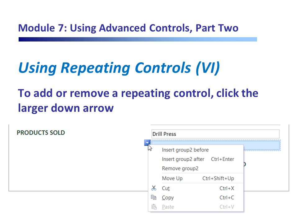 Module 7: Using Advanced Controls, Part Two Using Repeating Controls (VI) To add or remove a repeating control, click the larger down arrow