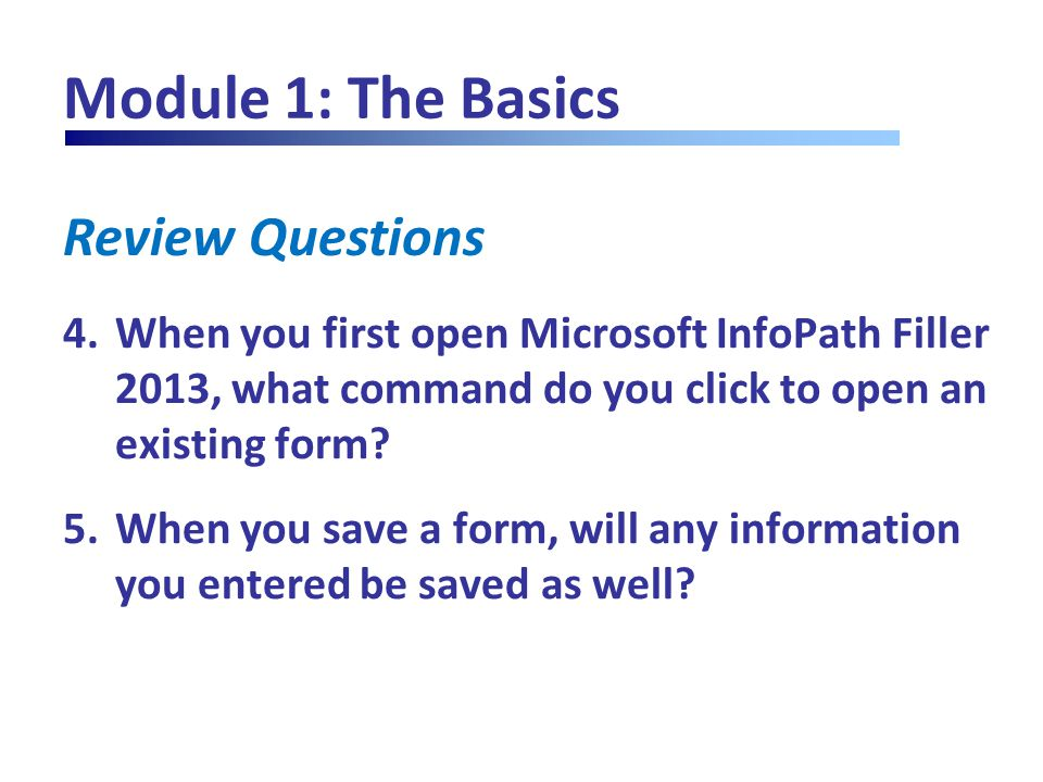 Review Questions Module 1: The Basics 4.When you first open Microsoft InfoPath Filler 2013, what command do you click to open an existing form? 5.When