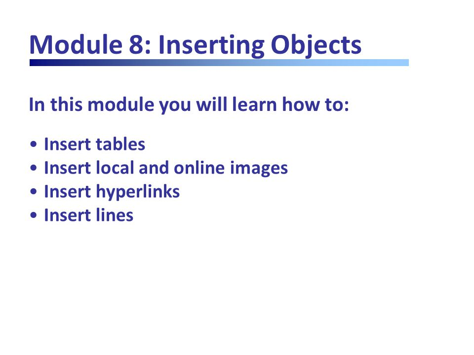 In this module you will learn how to: Module 8: Inserting Objects Insert tables Insert local and online images Insert hyperlinks Insert lines